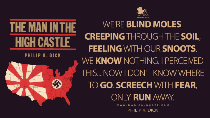 We're blind moles. Creeping through the soil, feeling with our snoots. We know nothing. I perceived this…now I don't know where to go. Screech with fear, only. Run away. - Philip K. Dick (The Man in the High Castle Quotes)