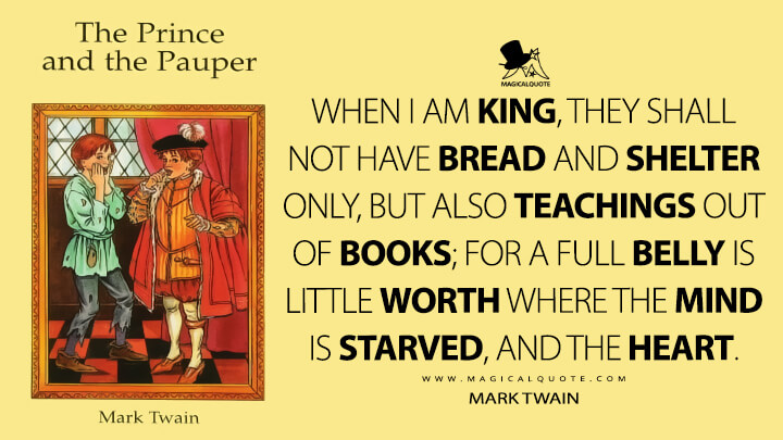 When I am king, they shall not have bread and shelter only, but also teachings out of books; for a full belly is little worth where the mind is starved, and the heart. - Mark Twain (The Prince and the Pauper Quotes)