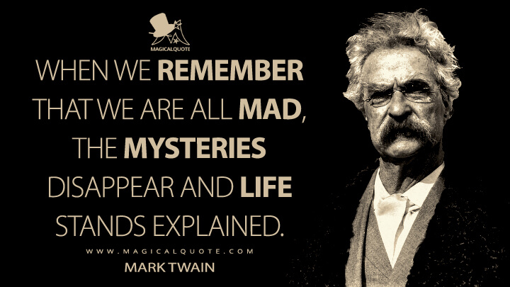 When we remember that we are all mad, the mysteries disappear and life stands explained. - Mark Twain Quotes