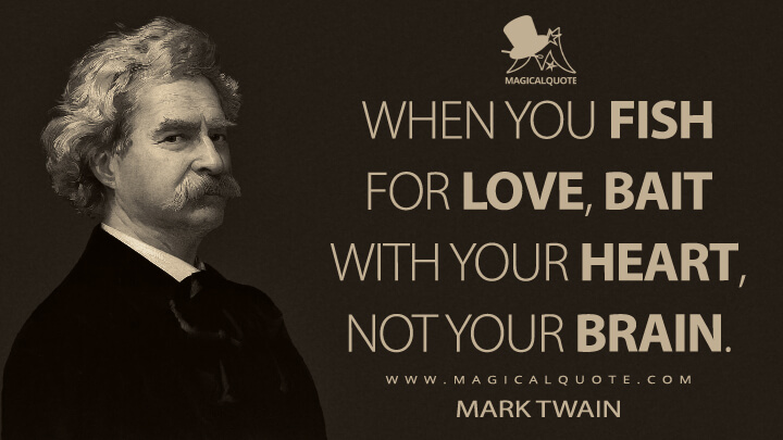 When you fish for love, bait with your heart, not your brain. - Mark Twain Quotes