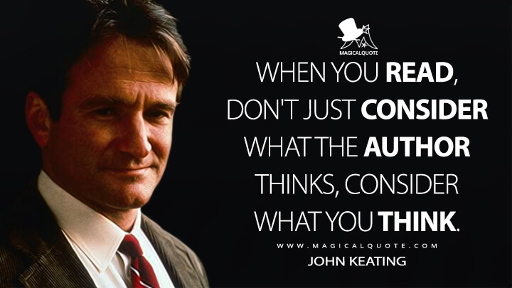 When you read, don't just consider what the author thinks, consider what you think. - John Keating (Dead Poets Society Quotes)