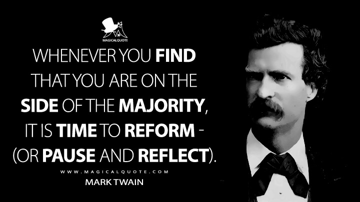 Whenever you find that you are on the side of the majority, it is time to reform - (or pause and reflect). - Mark Twain Quotes