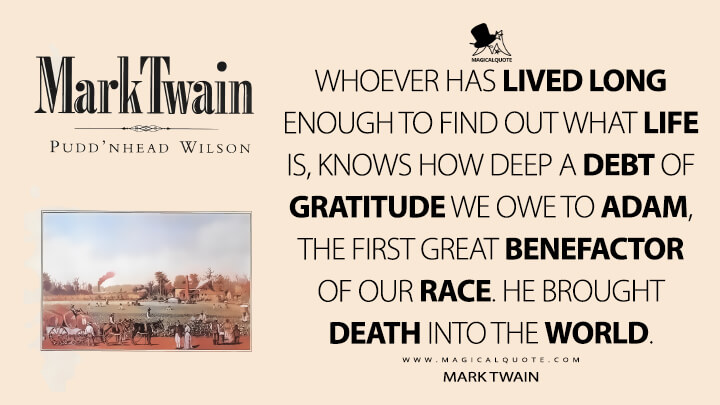 Whoever has lived long enough to find out what life is, knows how deep a debt of gratitude we owe to Adam, the first great benefactor of our race. He brought death into the world. - Mark Twain (Pudd'nhead Wilson Quotes)