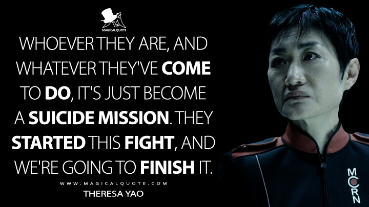 Whoever they are, and whatever they've come to do, it's just become a suicide mission. They started this fight, and we're going to finish it. - Theresa Yao (The Expanse Quotes)