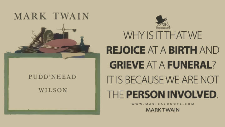 Why is it that we rejoice at a birth and grieve at a funeral? It is because we are not the person involved. - Mark Twain (Pudd'nhead Wilson Quotes)