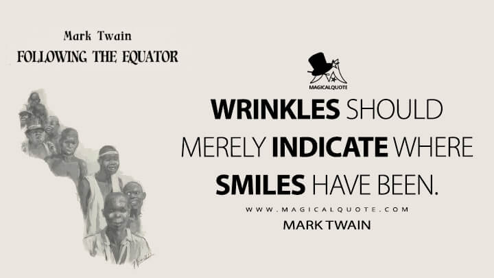 Wrinkles should merely indicate where smiles have been. - Mark Twain (Following the Equator Quotes)