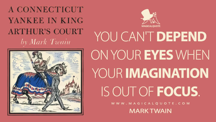You can't depend on your eyes when your imagination is out of focus. - Mark Twain (A Connecticut Yankee in King Arthur's Court Quotes)