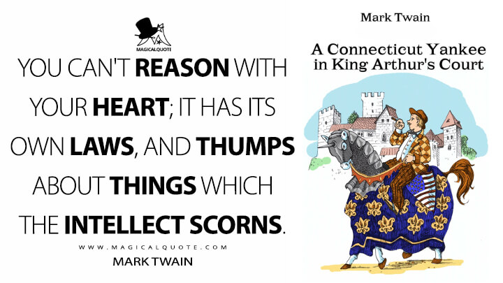 You can't reason with your heart; it has its own laws, and thumps about things which the intellect scorns. - Mark Twain (A Connecticut Yankee in King Arthur's Court Quotes)