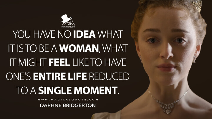 You have no idea what it is to be a woman, what it might feel like to have one's entire life reduced to a single moment. - Daphne Bridgerton (Bridgerton Quotes)