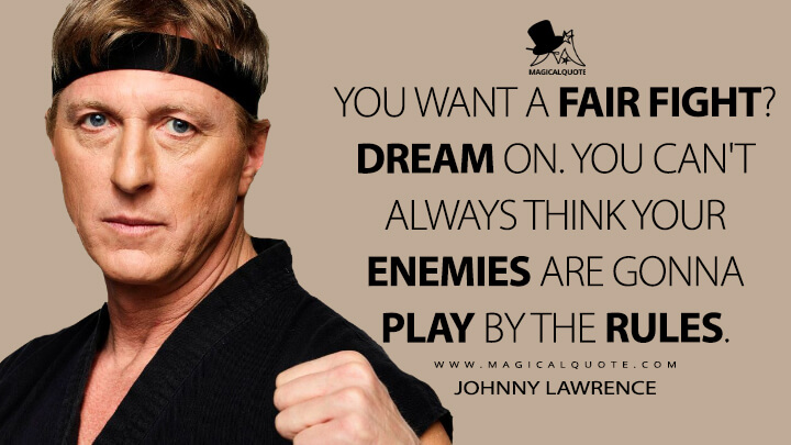 You want a fair fight? Dream on. You can't always think your enemies are gonna play by the rules. - Johnny Lawrence (Cobra Kai Quotes)