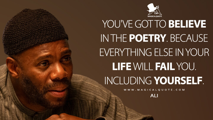 You've got to believe in the poetry. Because everything else in your life will fail you. Including yourself. - Ali (Euphoria Quotes)