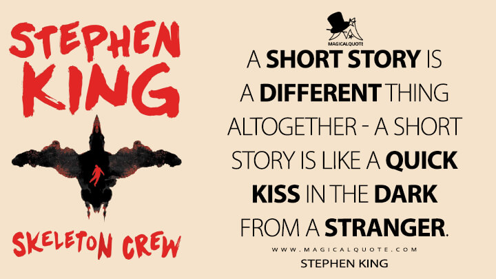 A short story is a different thing altogether - a short story is like a quick kiss in the dark from a stranger. - Stephen King (Skeleton Crew Quotes)