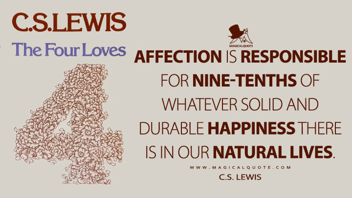 Affection is responsible for nine-tenths of whatever solid and durable happiness there is in our natural lives. - C.S. Lewis (The Four Loves Quotes)