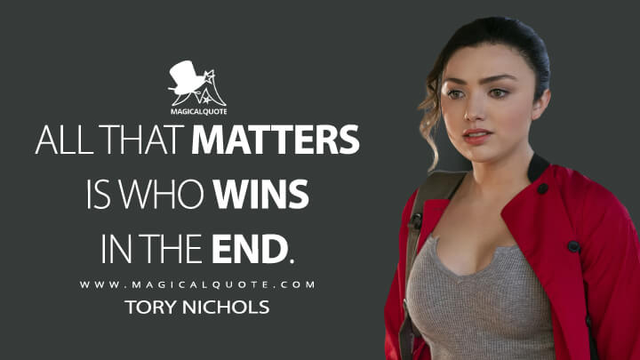 All that matters is who wins in the end. - Tory Nichols (Cobra Kai Quotes)