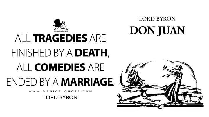 All tragedies are finished by a death, all comedies are ended by a marriage. - Lord Byron (Don Juan Quotes)