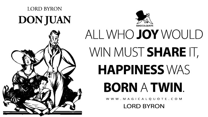 All who joy would win must share it, happiness was born a twin. - Lord Byron (Don Juan Quotes)