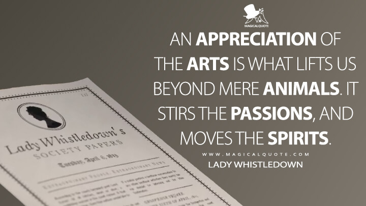 An appreciation of the arts is what lifts us beyond mere animals. It stirs the passions, and moves the spirits. - Lady Whistledown (Bridgerton Quotes)