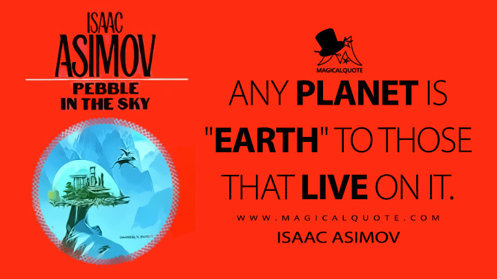 """Any planet is """"Earth"""" to those that live on it. - Isaac Asimov (Pebble in the Sky Quotes)"""