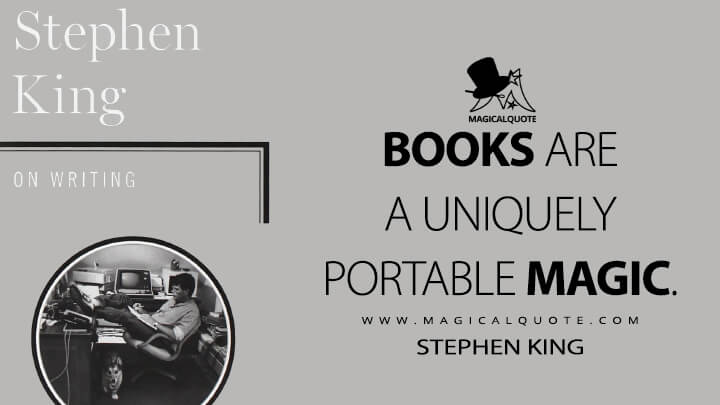 Books are a uniquely portable magic. - Stephen King (On Writing Quotes)