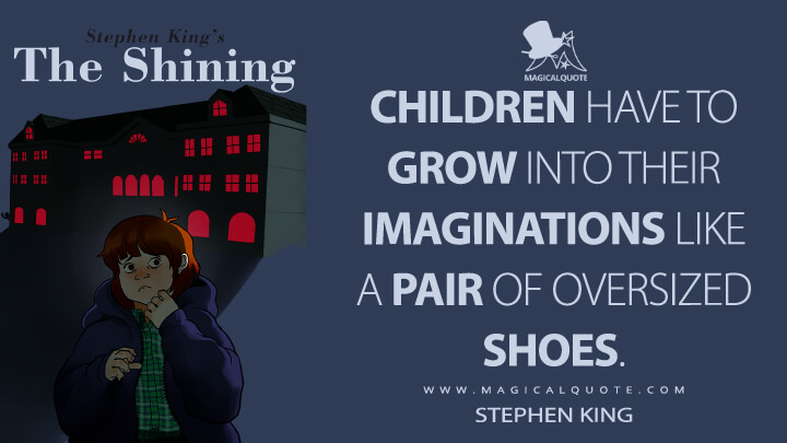 Children have to grow into their imaginations like a pair of oversized shoes. - Stephen King (The Shining Quotes)