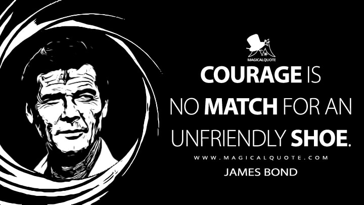 Courage is no match for an unfriendly shoe. - James Bond (For Your Eyes Only Quotes)