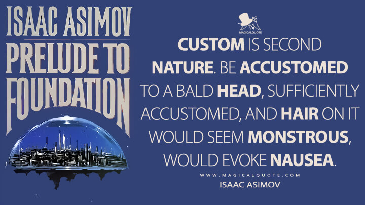 Custom is second nature. Be accustomed to a bald head, sufficiently accustomed, and hair on it would seem monstrous, would evoke nausea. - Isaac Asimov (Prelude to Foundation Quotes)