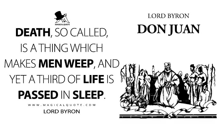 Death, so called, is a thing which makes men weep, and yet a third of life is passed in sleep. - Lord Byron (Don Juan Quotes)