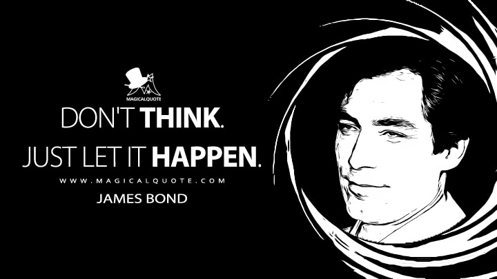 Don't think. Just let it happen. - James Bond (The Living Daylights Quotes)