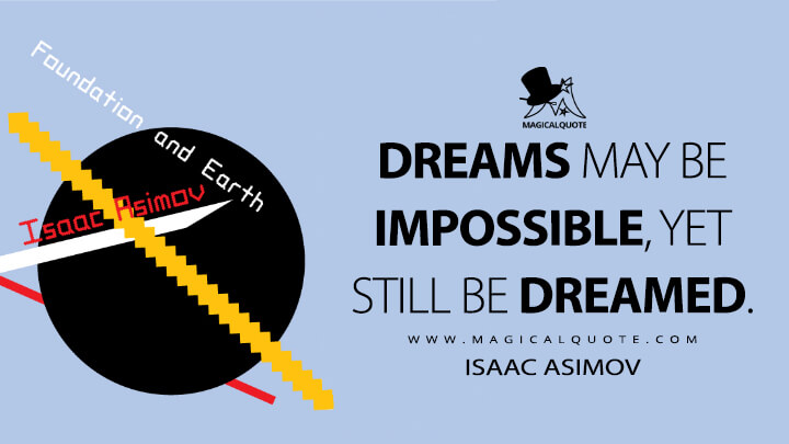 Dreams may be impossible, yet still be dreamed. - Isaac Asimov (Foundation and Earth Quotes)