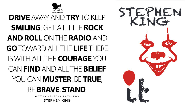 Drive away and try to keep smiling. Get a little rock and roll on the radio and go toward all the life there is with all the courage you can find and all the belief you can muster. Be true, be brave, stand. - Stephen King (It Quotes)