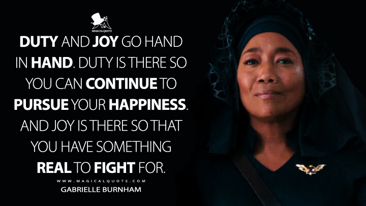 Duty and joy go hand in hand. Duty is there so you can continue to pursue your happiness. And joy is there so that you have something real to fight for. - Gabrielle Burnham (Star Trek: Discovery Quotes)