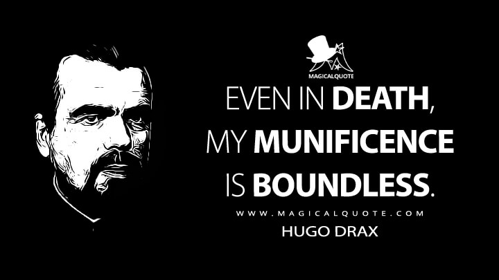 Even in death, my munificence is boundless. - Hugo Drax (Moonraker Quotes)