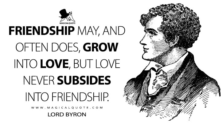 Friendship may, and often does, grow into love, but love never subsides into friendship. - Lord Byron Quotes