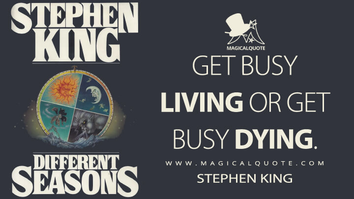 Get busy living or get busy dying. - Stephen King (Different Seasons Quotes)