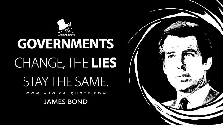 Governments change, the lies stay the same. - James Bond (GoldenEye Quotes)