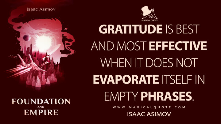 Gratitude is best and most effective when it does not evaporate itself in empty phrases. - Isaac Asimov (Foundation and Empire Quotes)