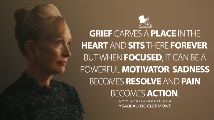Grief carves a place in the heart and sits there forever. But when focused, it can be a powerful motivator. Sadness becomes resolve and pain becomes action. - Ysabeau de Clermont (A Discovery of Witches Quotes)