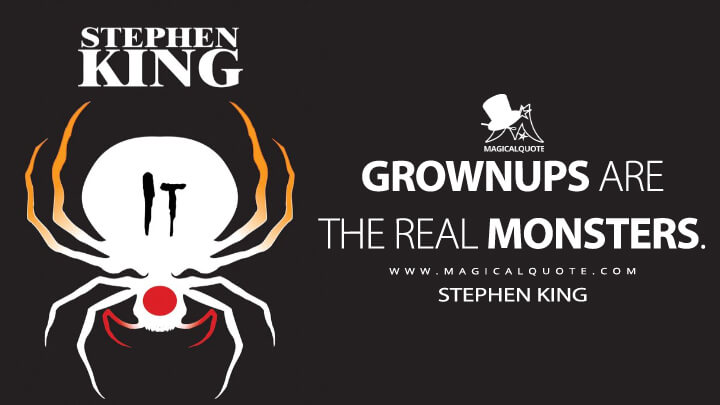 Grownups are the real monsters. - Stephen King (It Quotes)