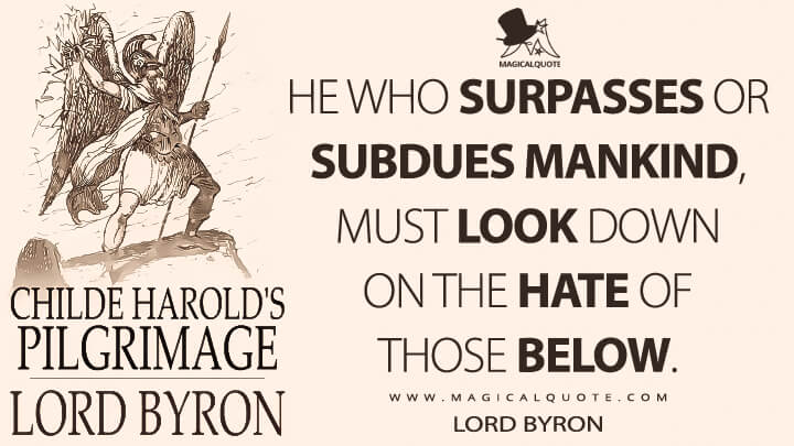 He who surpasses or subdues mankind, must look down on the hate of those below. - Lord Byron (Childe Harold's Pilgrimage Quotes)