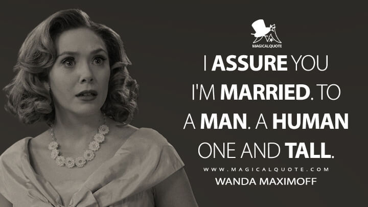 I assure you I'm married. To a man. A human one and tall. - Wanda Maximoff (WandaVision Quotes)
