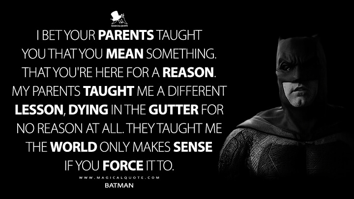 I bet your parents taught you that you mean something, that you're here for a reason. My parents taught me a different lesson, dying in the gutter for no reason at all. They taught me the world only makes sense if you force it to. - Batman (Batman v Superman: Dawn of Justice Quotes)