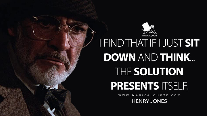I find that if I just sit down and think... the solution presents itself. - Henry Jones (Indiana Jones and the Last Crusade Quotes)