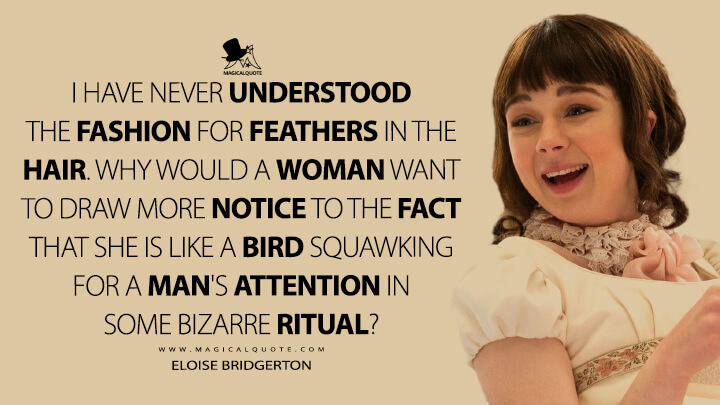 I have never understood the fashion for feathers in the hair. Why would a woman want to draw more notice to the fact that she is like a bird squawking for a man's attention in some bizarre ritual? - Eloise Bridgerton (Bridgerton Quotes)
