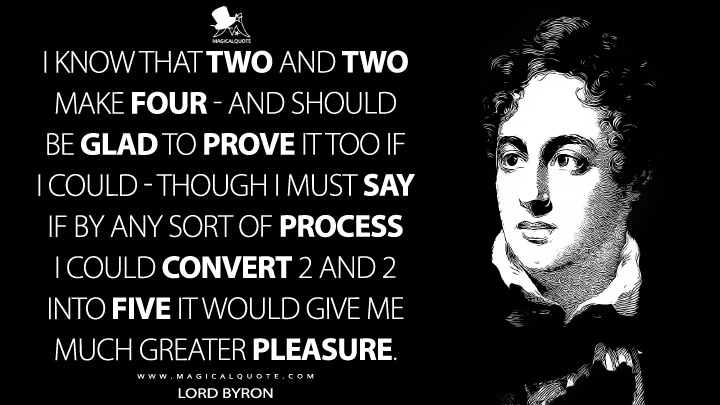 I know that two and two make four - and should be glad to prove it too if I could - though I must say if by any sort of process I could convert 2 and 2 into five it would give me much greater pleasure. - Lord Byron Quotes