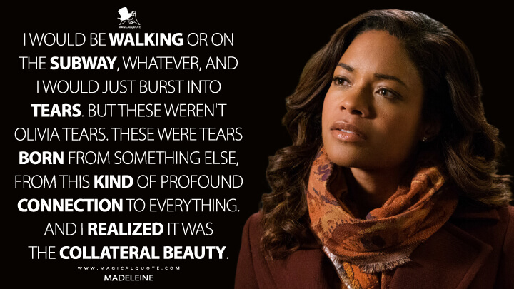 I would be walking or on the subway, whatever, and I would just burst into tears. But these weren't Olivia tears. These were tears born from something else, from this kind of profound connection to everything. And I realized it was the collateral beauty. - Madeleine (Collateral Beauty Quotes)