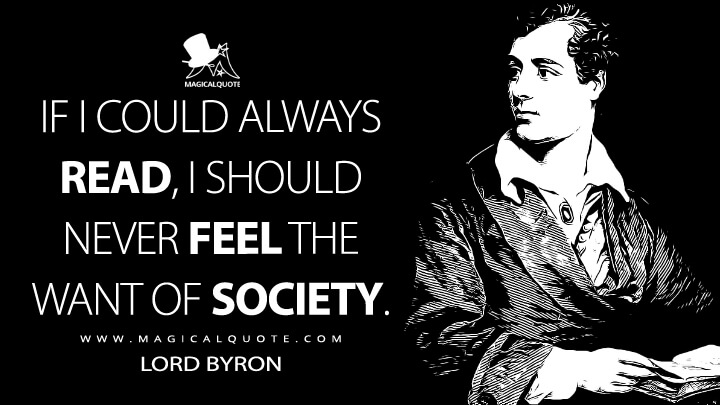 If I could always read, I should never feel the want of society. - Lord Byron Quotes