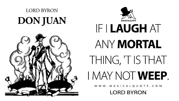 If I laugh at any mortal thing, 'T is that I may not weep. - Lord Byron (Don Juan Quotes)