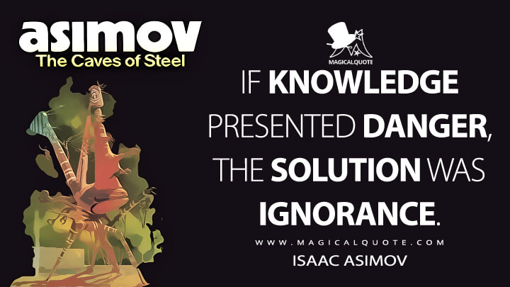 If knowledge presented danger, the solution was ignorance. - Isaac Asimov (The Caves of Steel Quotes)