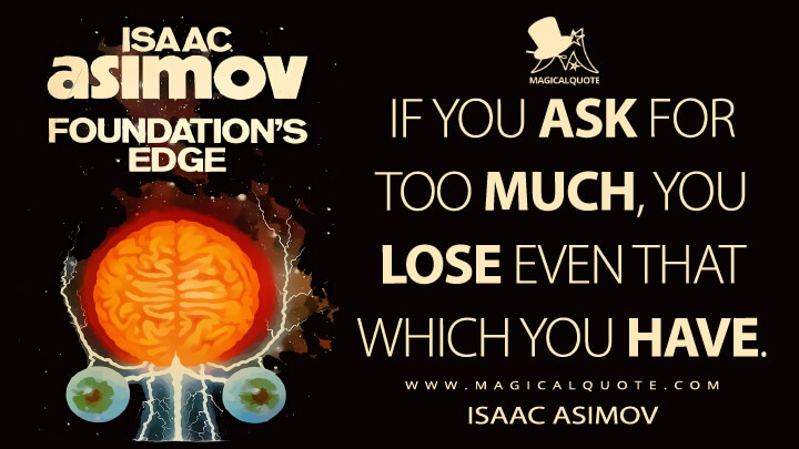 If you ask for too much, you lose even that which you have. - Isaac Asimov (Foundation's Edge Quotes)