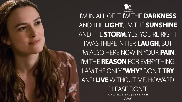 """I'm in all of it. I'm the darkness and the light, I'm the sunshine and the storm. Yes, you're right. I was there in her laugh, but I'm also here now in your pain. I'm the reason for everything. I am the only """"why."""" Don't try and live without me, Howard. Please don't. - Amy (Collateral Beauty Quotes)"""